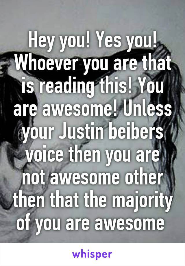 Hey you! Yes you! Whoever you are that is reading this! You are awesome! Unless your Justin beibers voice then you are not awesome other then that the majority of you are awesome