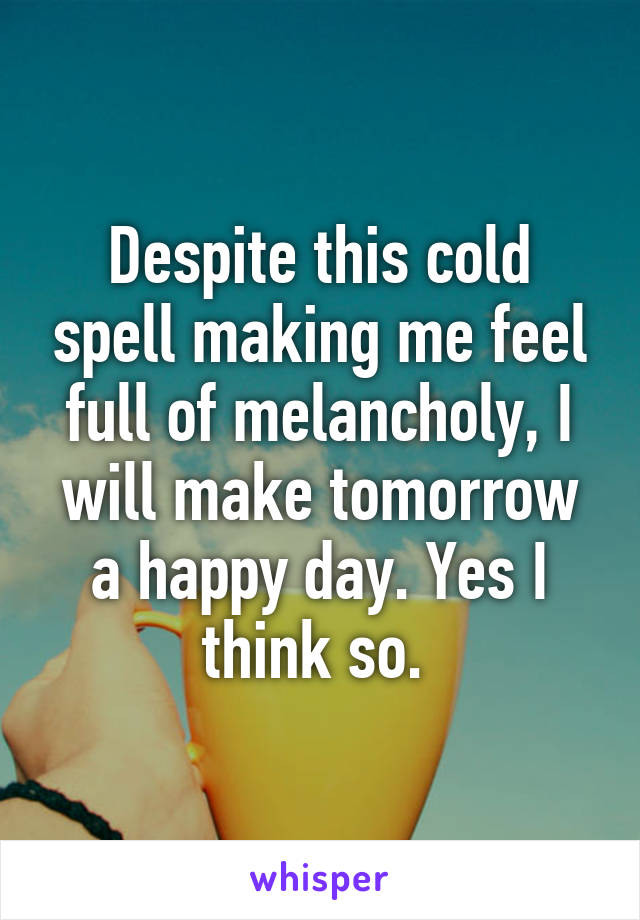 Despite this cold spell making me feel full of melancholy, I will make tomorrow a happy day. Yes I think so.