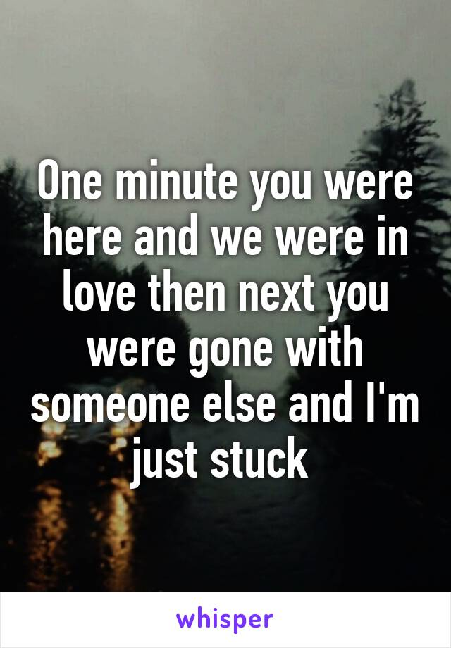 One minute you were here and we were in love then next you were gone with someone else and I'm just stuck