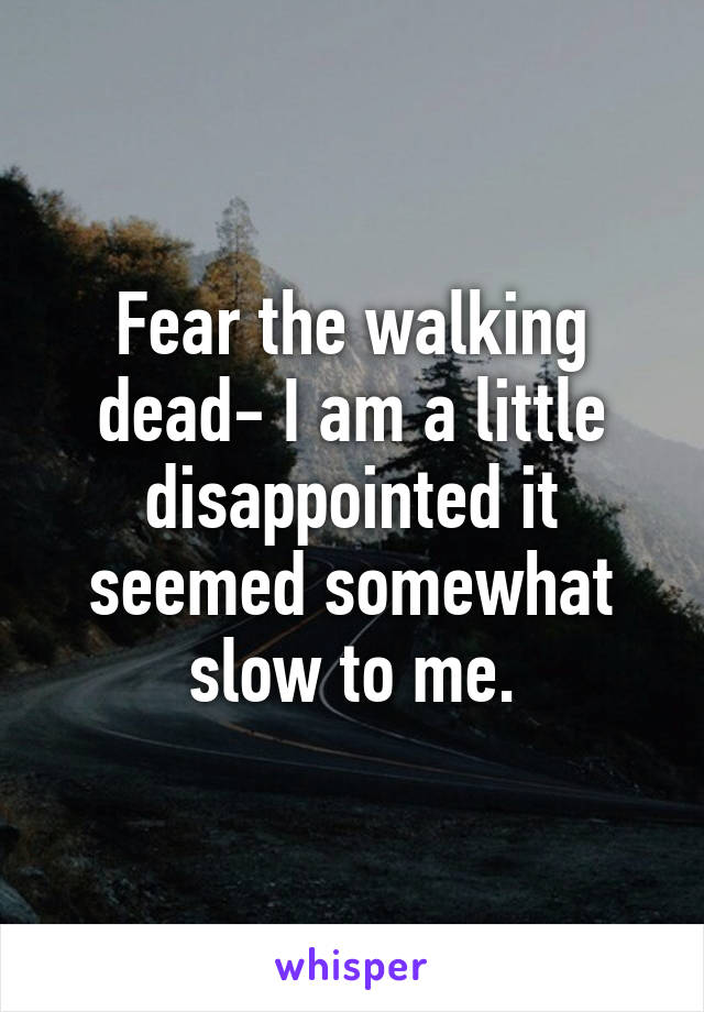 Fear the walking dead- I am a little disappointed it seemed somewhat slow to me.