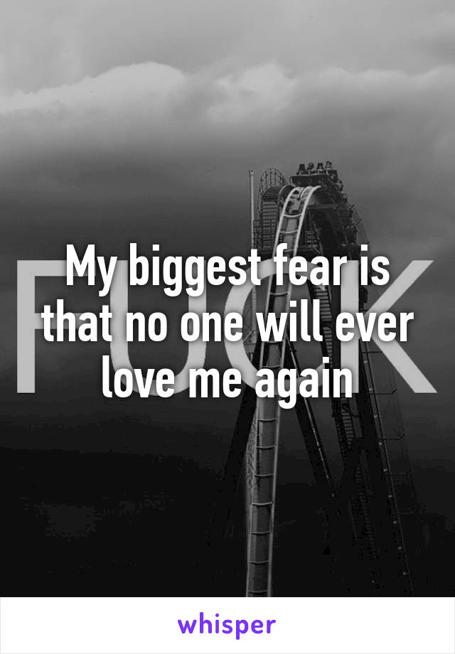 My biggest fear is that no one will ever love me again