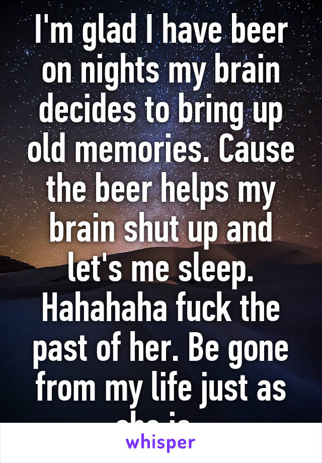 I'm glad I have beer on nights my brain decides to bring up old memories. Cause the beer helps my brain shut up and let's me sleep. Hahahaha fuck the past of her. Be gone from my life just as she is.