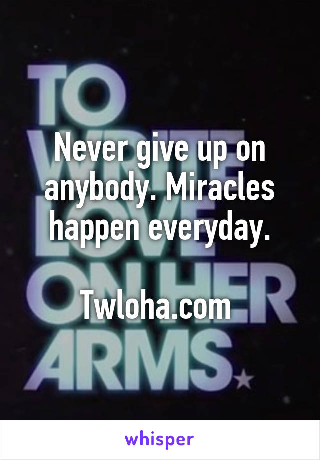 Never give up on anybody. Miracles happen everyday.  Twloha.com