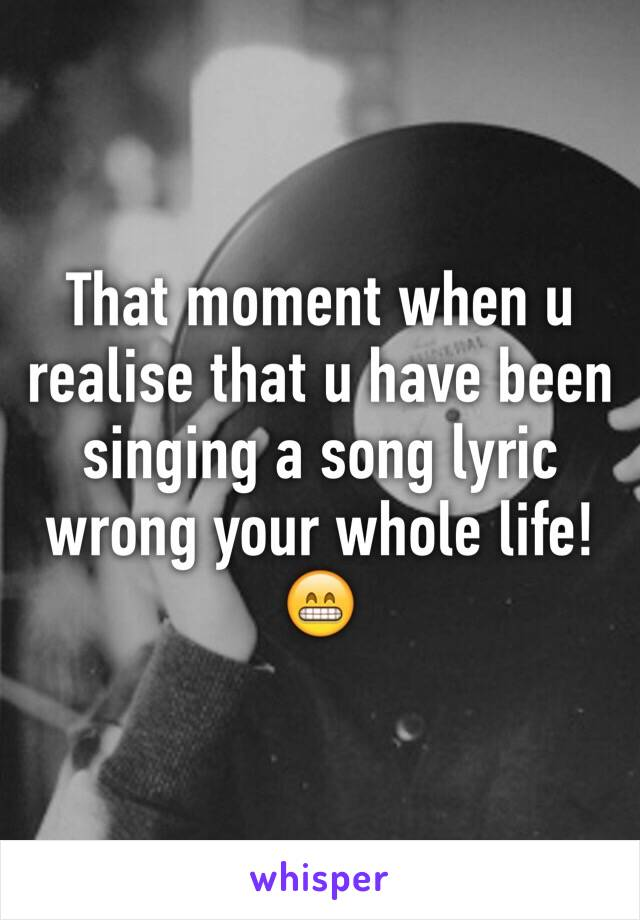 That moment when u realise that u have been singing a song lyric wrong your whole life!😁
