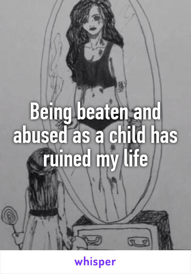 Being beaten and abused as a child has ruined my life