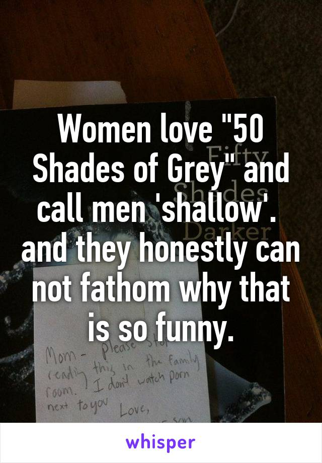 """Women love """"50 Shades of Grey"""" and call men 'shallow'.  and they honestly can not fathom why that is so funny."""