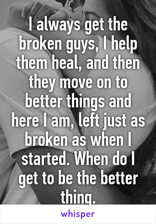 I always get the broken guys, I help them heal, and then they move on to better things and here I am, left just as broken as when I started. When do I get to be the better thing.