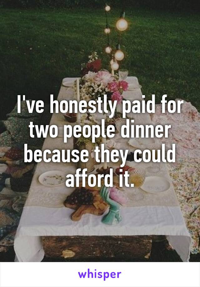 I've honestly paid for two people dinner because they could afford it.
