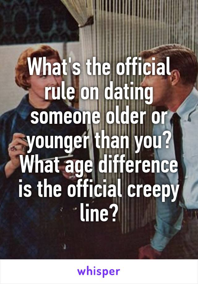 What's the official rule on dating someone older or younger than you? What age difference is the official creepy line?