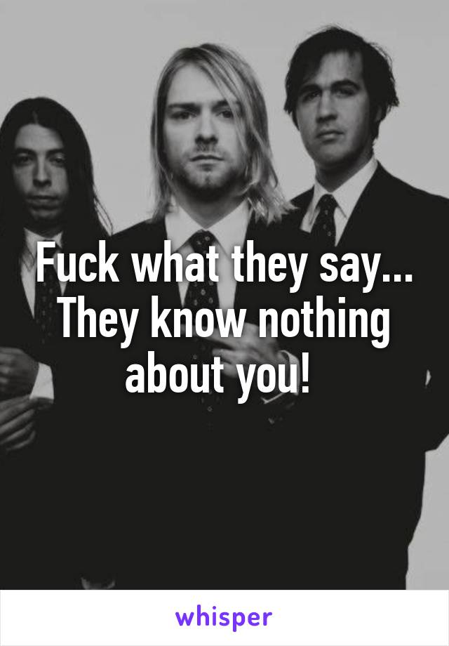 Fuck what they say... They know nothing about you!