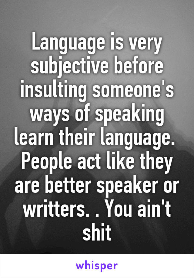 Language is very subjective before insulting someone's ways of speaking learn their language.  People act like they are better speaker or writters. . You ain't shit