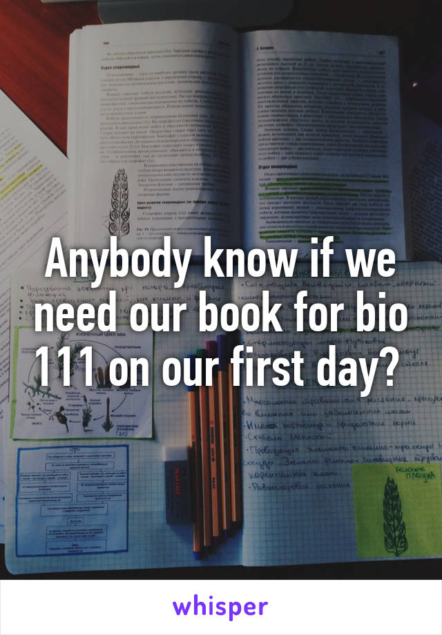 Anybody know if we need our book for bio 111 on our first day?