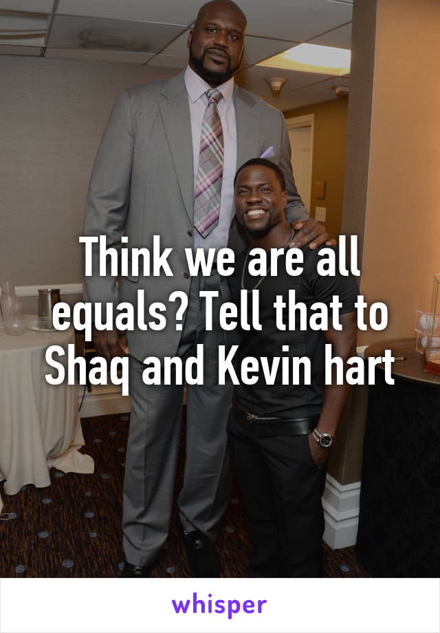 Think we are all equals? Tell that to Shaq and Kevin hart
