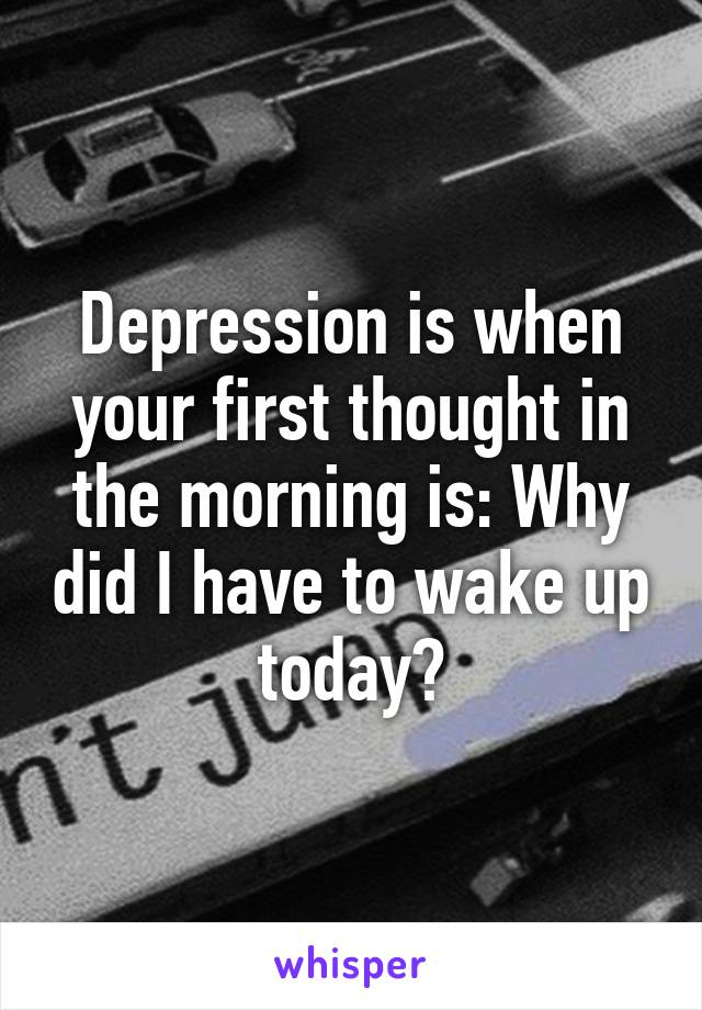 Depression is when your first thought in the morning is: Why did I have to wake up today?