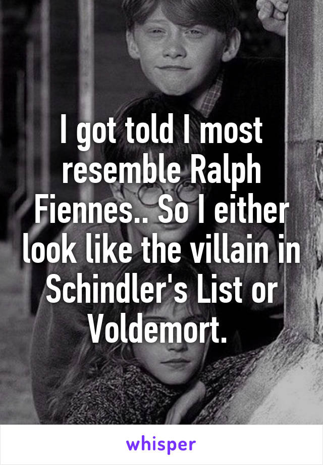 I got told I most resemble Ralph Fiennes.. So I either look like the villain in Schindler's List or Voldemort.