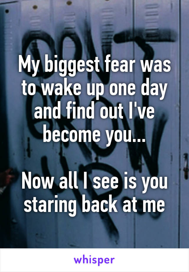 My biggest fear was to wake up one day and find out I've become you...  Now all I see is you staring back at me
