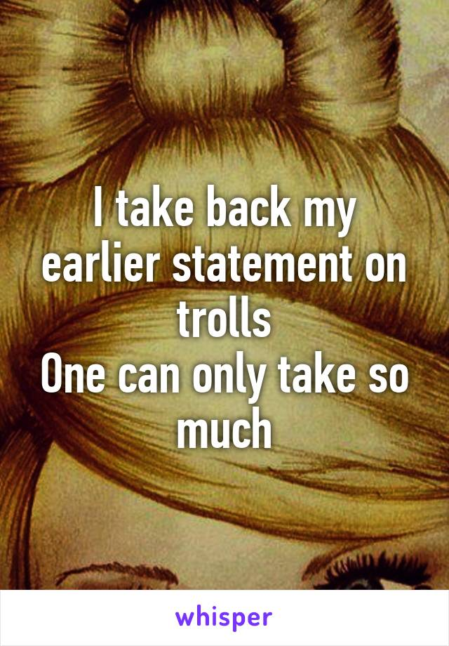 I take back my earlier statement on trolls One can only take so much