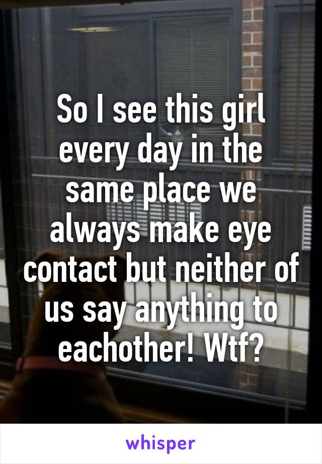 So I see this girl every day in the same place we always make eye contact but neither of us say anything to eachother! Wtf?