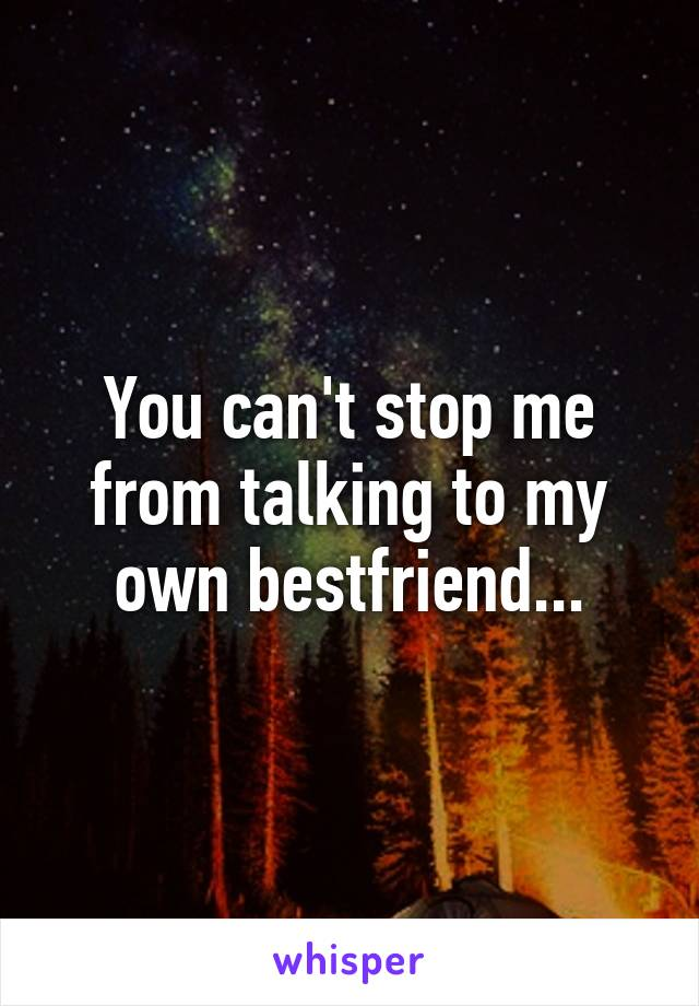You can't stop me from talking to my own bestfriend...