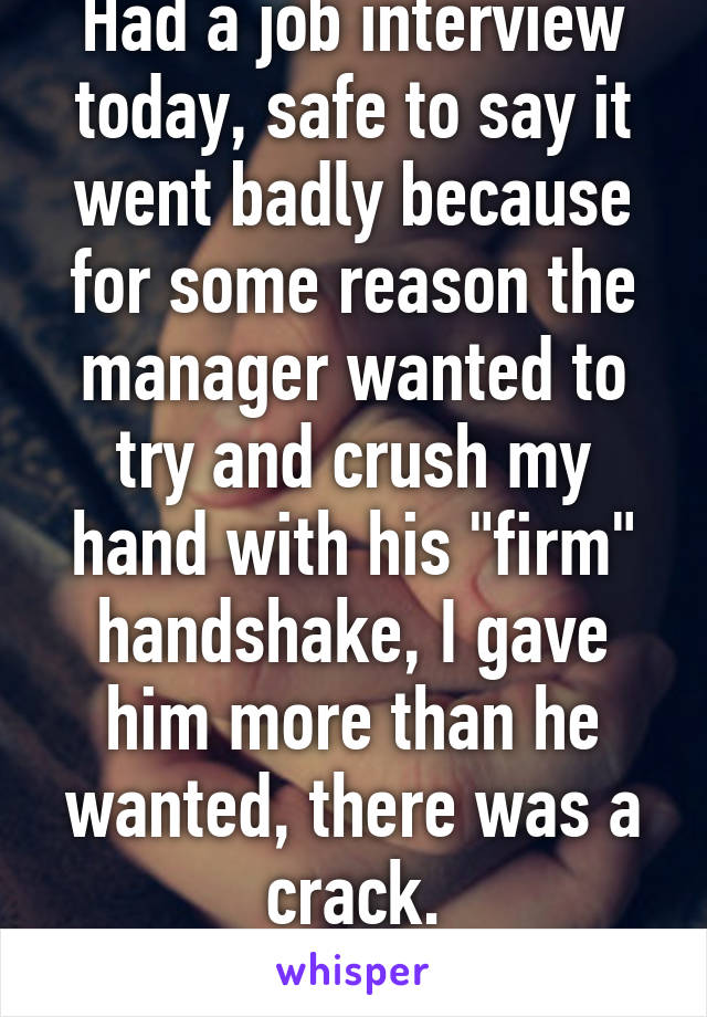 """Had a job interview today, safe to say it went badly because for some reason the manager wanted to try and crush my hand with his """"firm"""" handshake, I gave him more than he wanted, there was a crack. ... I broke his hand."""