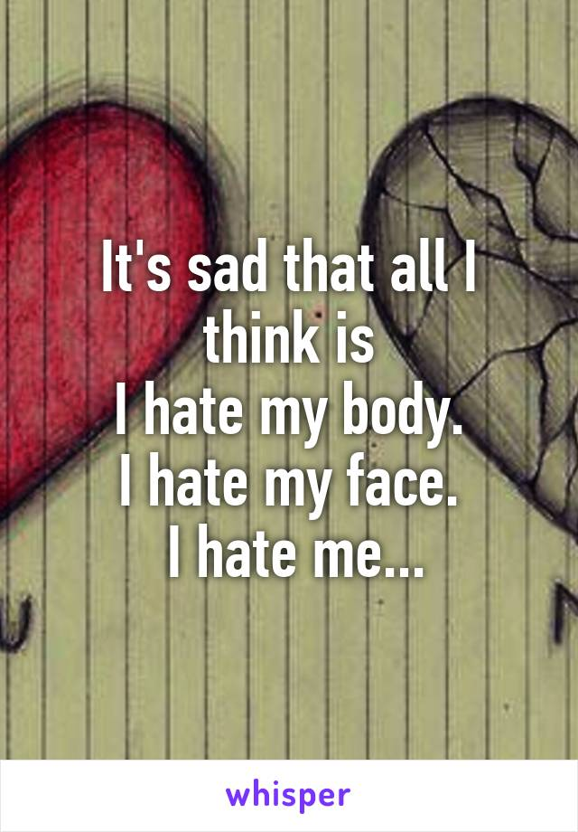 It's sad that all I think is  I hate my body.  I hate my face.  I hate me...
