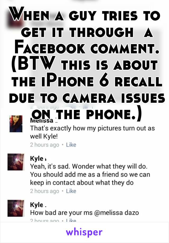 When a guy tries to get it through  a Facebook comment. (BTW this is about the iPhone 6 recall due to camera issues on the phone.)
