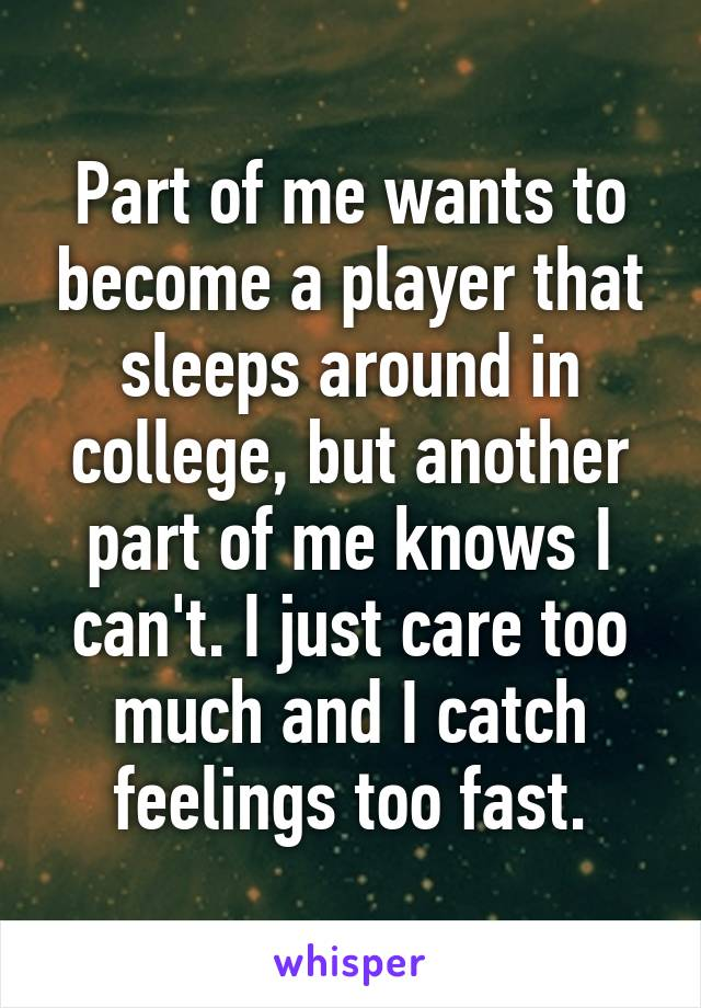 Part of me wants to become a player that sleeps around in college, but another part of me knows I can't. I just care too much and I catch feelings too fast.