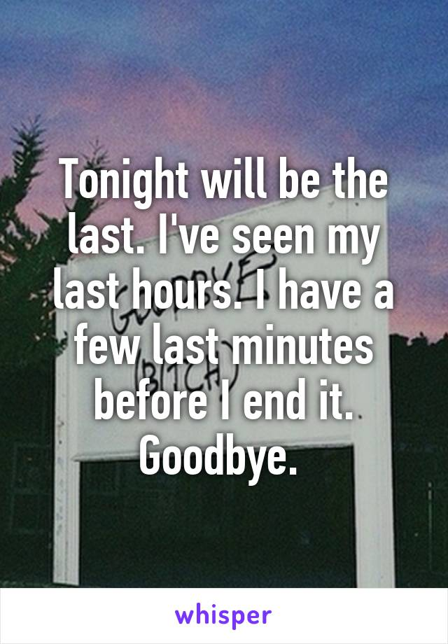 Tonight will be the last. I've seen my last hours. I have a few last minutes before I end it. Goodbye.
