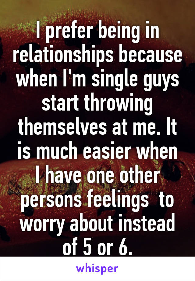 I prefer being in relationships because when I'm single guys start throwing themselves at me. It is much easier when I have one other persons feelings  to worry about instead of 5 or 6.