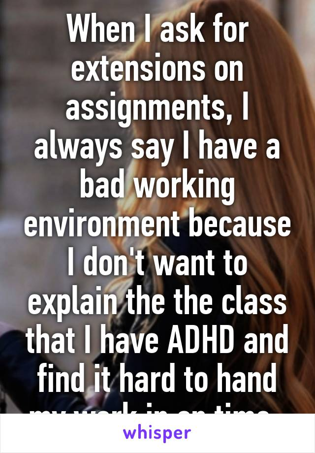 When I ask for extensions on assignments, I always say I have a bad working environment because I don't want to explain the the class that I have ADHD and find it hard to hand my work in on time.