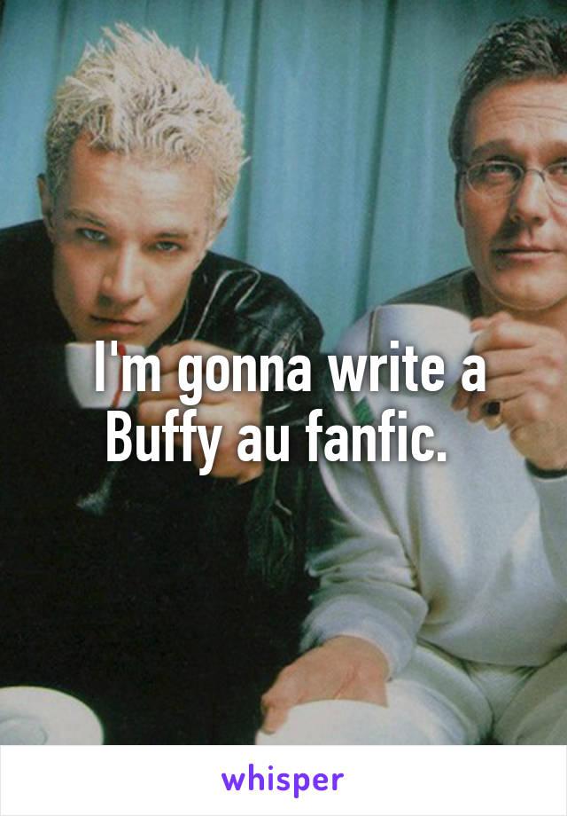 I'm gonna write a Buffy au fanfic.