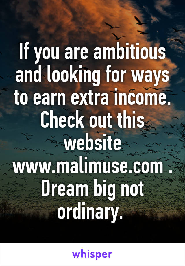 If you are ambitious and looking for ways to earn extra income. Check out this website www.malimuse.com . Dream big not ordinary.