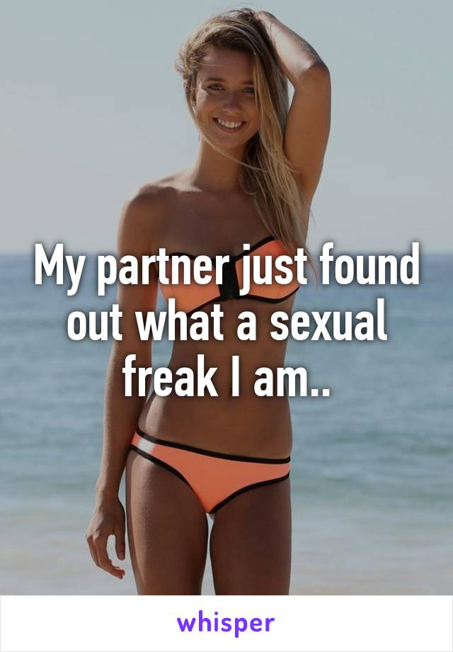 My partner just found out what a sexual freak I am..