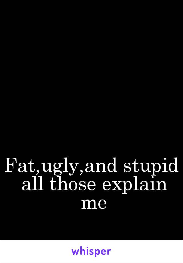 Fat,ugly,and stupid all those explain me