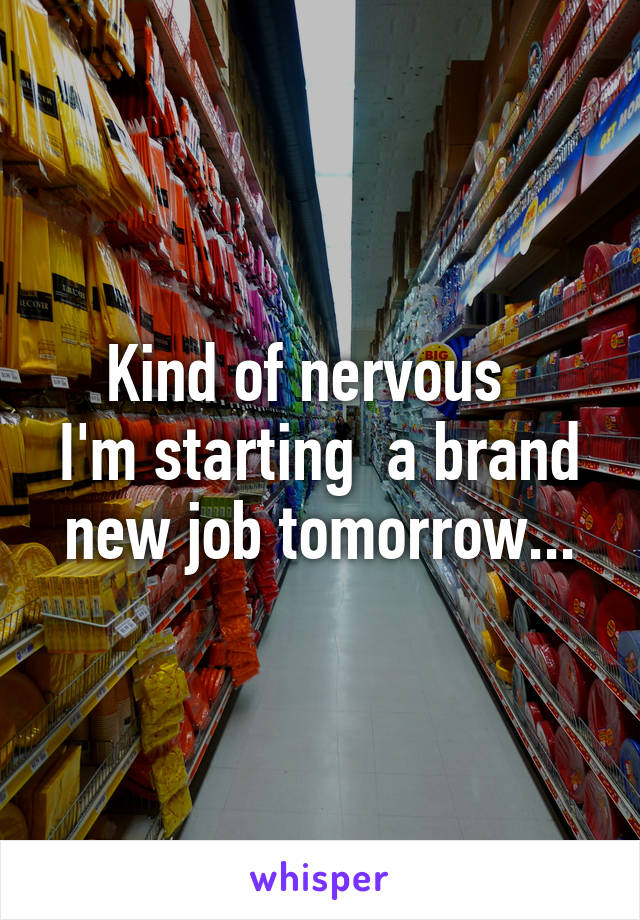 Kind of nervous   I'm starting  a brand new job tomorrow...