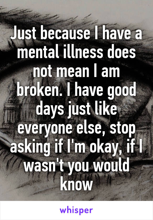 Just because I have a mental illness does not mean I am broken. I have good days just like everyone else, stop asking if I'm okay, if I wasn't you would know