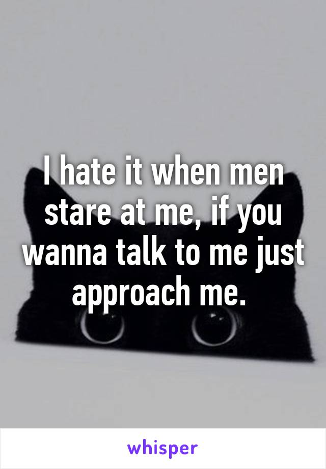 I hate it when men stare at me, if you wanna talk to me just approach me.