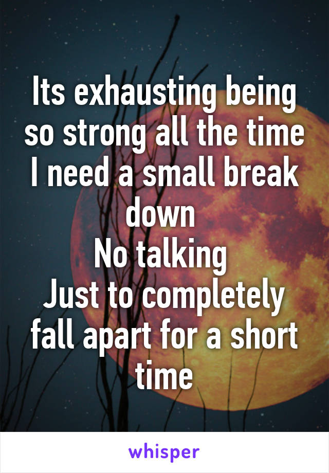 Its exhausting being so strong all the time I need a small break down  No talking  Just to completely fall apart for a short time