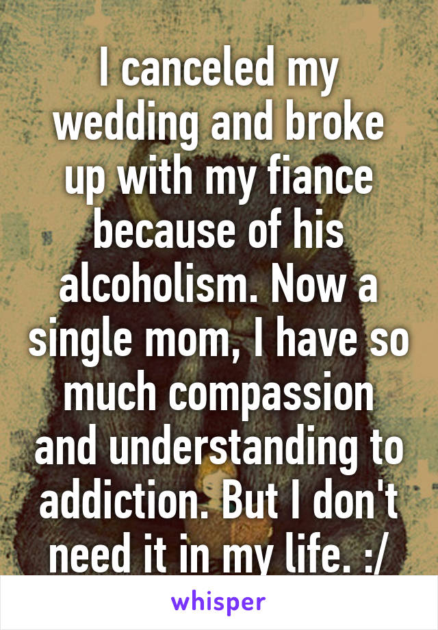 I canceled my wedding and broke up with my fiance because of his alcoholism. Now a single mom, I have so much compassion and understanding to addiction. But I don't need it in my life. :/