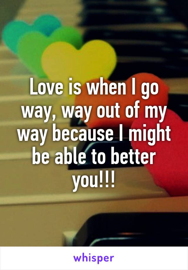 Love is when I go way, way out of my way because I might be able to better you!!!