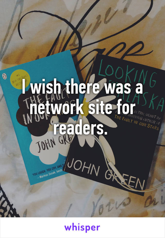 I wish there was a network site for readers.