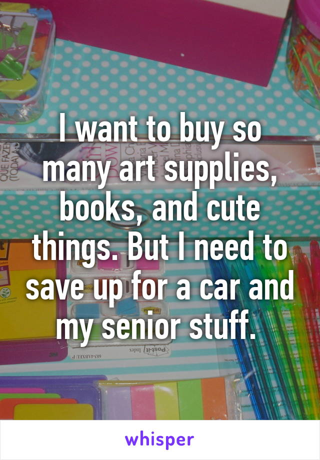 I want to buy so many art supplies, books, and cute things. But I need to save up for a car and my senior stuff.