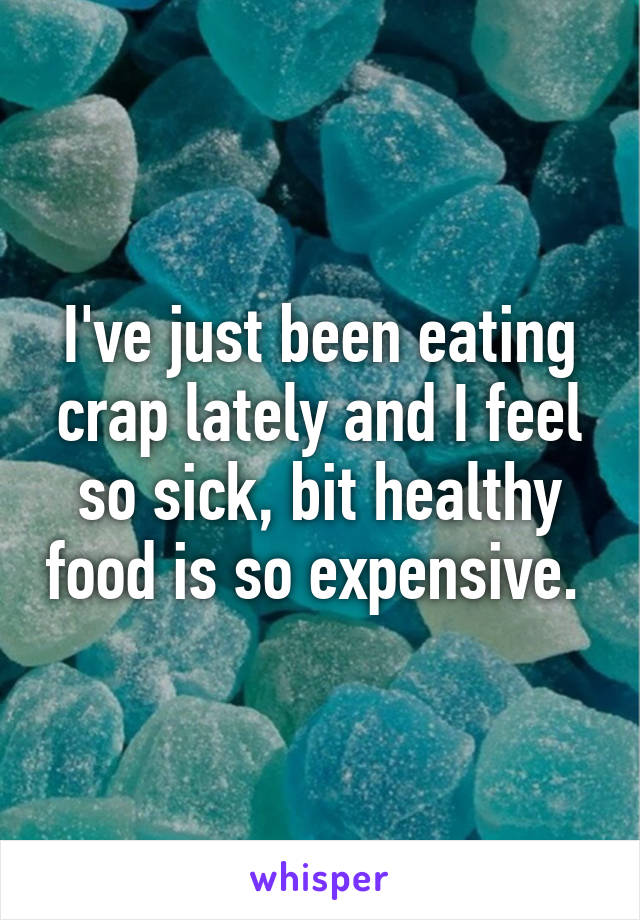 I've just been eating crap lately and I feel so sick, bit healthy food is so expensive.