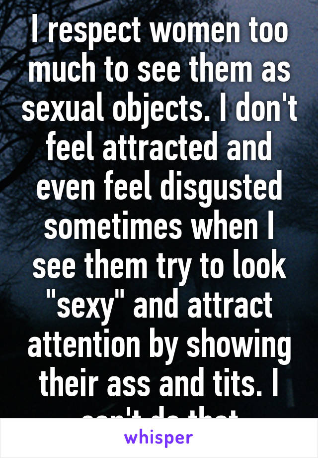 "I respect women too much to see them as sexual objects. I don't feel attracted and even feel disgusted sometimes when I see them try to look ""sexy"" and attract attention by showing their ass and tits. I can't do that"