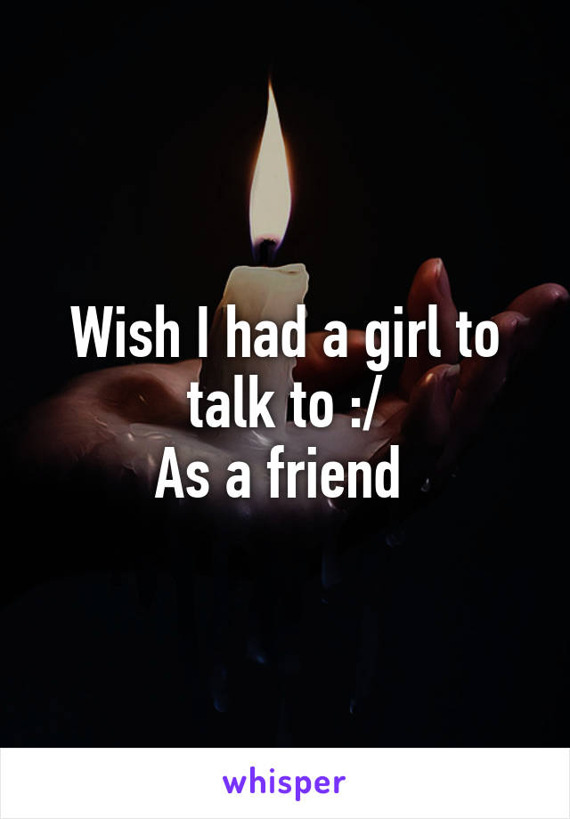 Wish I had a girl to talk to :/ As a friend