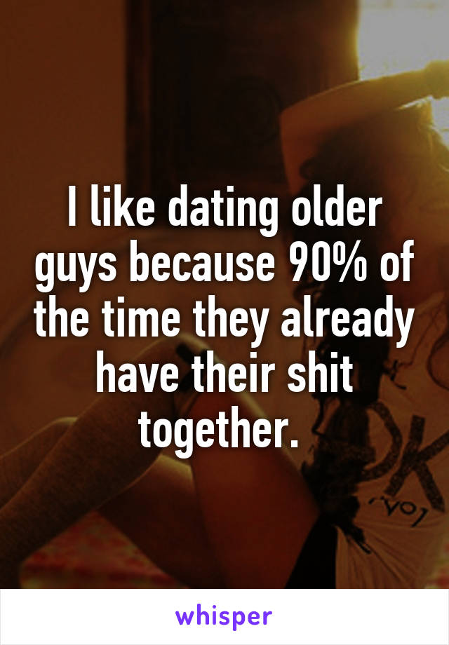 I like dating older guys because 90% of the time they already have their shit together.
