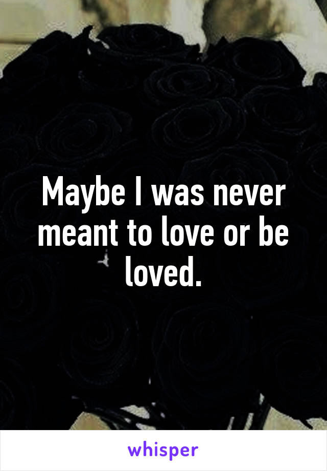 Maybe I was never meant to love or be loved.