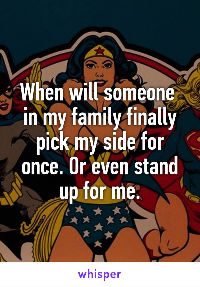 When will someone  in my family finally pick my side for once. Or even stand up for me.