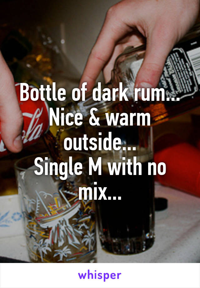 Bottle of dark rum... Nice & warm outside... Single M with no mix...