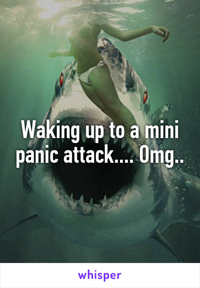 Waking up to a mini panic attack.... Omg..